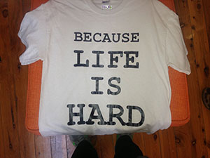 Because Life is hard T shirt